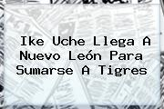 Ike <b>Uche</b> Llega A Nuevo León Para Sumarse A Tigres