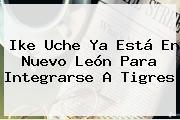 Ike <b>Uche</b> Ya Está En Nuevo León Para Integrarse A Tigres