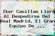 <b>Iker Casillas</b> Lloró Al Despedirse Del Real Madrid, El Gran Equipo De <b>...</b>
