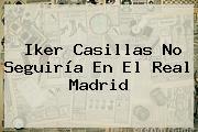 <b>Iker Casillas</b> No Seguiría En El Real Madrid