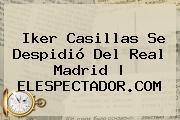 <b>Iker Casillas</b> Se Despidió Del Real Madrid |<b> ELESPECTADOR.COM