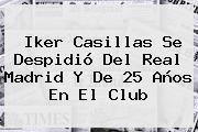<b>Iker Casillas</b> Se Despidió Del Real Madrid Y De 25 Años En El Club