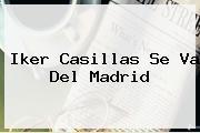 <b>Iker Casillas</b> Se Va Del Madrid