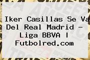 <b>Iker Casillas</b> Se Va Del Real Madrid - Liga BBVA | Futbolred.com