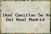 <b>Iker Casillas</b> Se Va Del Real Madrid