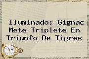 Iluminado; Gignac Mete Triplete En Triunfo De <b>Tigres</b>