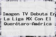Imagen TV Debuta En La Liga MX Con El <b>Querétaro</b>-<b>América</b>