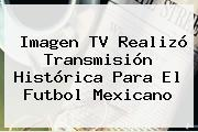 <b>Imagen TV</b> Realizó Transmisión Histórica Para El Futbol Mexicano