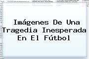 Imágenes De Una Tragedia Inesperada En El Fútbol