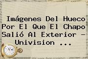 <b>Imágenes</b> Del Hueco Por El Que El <b>Chapo</b> Salió Al Exterior - Univision <b>...</b>