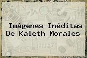 Imágenes Inéditas De <b>Kaleth Morales</b>