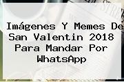 Imágenes Y Memes De <b>San Valentin 2018</b> Para Mandar Por WhatsApp