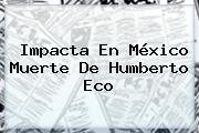 Impacta En México Muerte De <b>Humberto Eco</b>