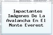 Impactantes Imágenes De La Avalancha En El <b>Monte Everest</b>