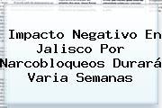 Impacto Negativo En Jalisco Por Narcobloqueos Durará Varia Semanas