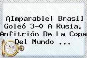 ¡Imparable! <b>Brasil</b> Goleó 3-0 A <b>Rusia</b>, Anfitrión De La Copa Del Mundo ...