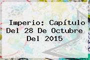 Imperio: Capítulo Del <b>28 De Octubre</b> Del 2015