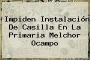 Impiden Instalación De Casilla En La Primaria Melchor Ocampo
