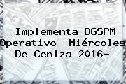 Implementa DGSPM Operativo ?<b>Miércoles De Ceniza 2016</b>?