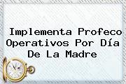 Implementa Profeco Operativos Por <b>Día De La Madre</b>