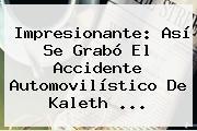 Impresionante: Así Se Grabó El Accidente Automovilístico De <b>Kaleth</b> ...