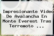 Impresionante Video De Avalancha En <b>Monte Everest</b> Tras Terremoto <b>...</b>