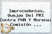 Improcedentes, Quejas Del PRI Contra PAN Y Morena: Comisión ...