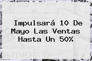 Impulsará <b>10 De Mayo</b> Las Ventas Hasta Un 50%