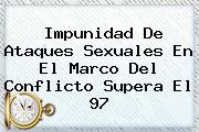 <i>Impunidad De Ataques Sexuales En El Marco Del Conflicto Supera El 97</i>