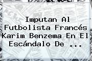 Imputan Al Futbolista Francés Karim <b>Benzema</b> En El Escándalo De <b>...</b>