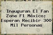 Inauguran El Fan Zone <b>F1 México</b>; Esperan Recibir 300 Mil Personas