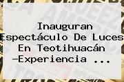 Inauguran Espectáculo De Luces En <b>Teotihuacán</b> ?Experiencia <b>...</b>
