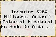 Incautan $260 Millones, Armas Y Material Electoral En Sede De <b>Aida</b> ...