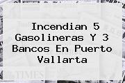 Incendian 5 Gasolineras Y 3 Bancos En <b>Puerto Vallarta</b>