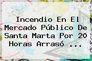 <b>Incendio</b> En El Mercado Público De <b>Santa Marta</b> Por 20 Horas Arrasó ...
