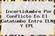 Incertidumbre Por Conflicto En El Catatumbo Entre ELN Y <b>EPL</b>