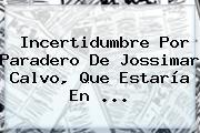 Incertidumbre Por Paradero De <b>Jossimar Calvo</b>, Que Estaría En ...