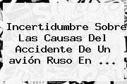 Incertidumbre Sobre Las Causas Del Accidente De Un <b>avión Ruso</b> En <b>...</b>