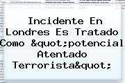 """Incidente En <b>Londres</b> Es Tratado Como """"potencial Atentado Terrorista"""""""