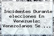 Incidentes Durante <b>elecciones En Venezuela</b>: Venezolanos Se <b>...</b>