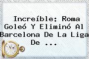 Increíble: Roma Goleó Y Eliminó Al <b>Barcelona</b> De La Liga De ...