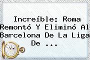 Increíble: Roma Remontó Y Eliminó Al <b>Barcelona</b> De La Liga De ...