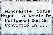 ¡Increíble! <b>Sofia</b> Hayat, La Actriz De Bollywood Que Se Convirtió En ...