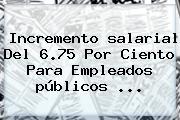 Incremento <b>salarial</b> Del 6.75 Por Ciento Para Empleados <b>públicos</b> ...