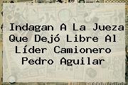 Indagan A La Jueza Que Dejó Libre Al Líder Camionero <b>Pedro Aguilar</b>
