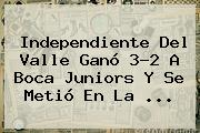 Independiente Del Valle Ganó 3-2 A <b>Boca Juniors</b> Y Se Metió En La ...
