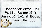 Independiente Del Valle Remontó Y Derrotó 2-1 A Boca, En Semi De ...