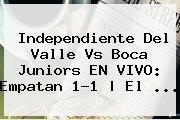 <b>Independiente Del Valle Vs Boca Juniors EN VIVO: Empatan 1-1 | El ...</b>