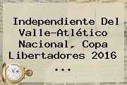 Independiente Del Valle-Atlético Nacional, <b>Copa Libertadores 2016</b> ...