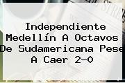 <b>Independiente Medellín</b> A Octavos De Sudamericana Pese A Caer 2-0